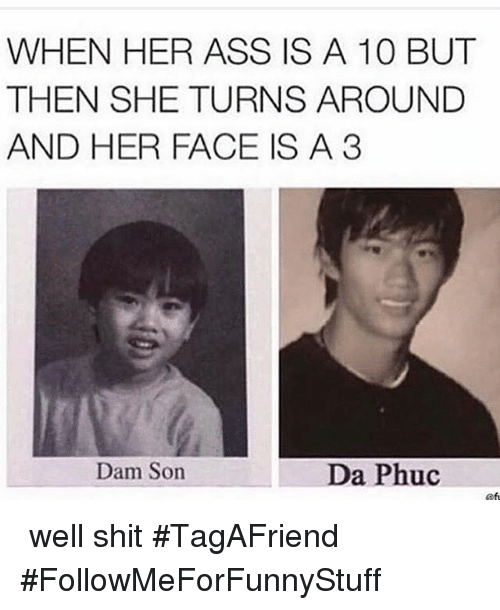 Ass, Funny, and Shit: WHEN HER ASS IS A 10 BUT  THEN SHE TURNS AROUND  AND HER FACE IS A 3  Dam Son  Da Phuc 🙃 well shit-TagAFriend-FollowMeForFunnyStuff