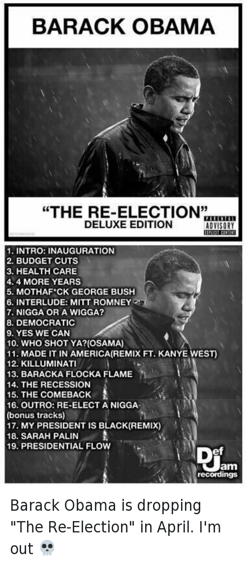 """Sarah Palin: BARACK OBAMA  """"THE RE-ELECTION""""  DELUXE EDITION  ADVISORY  1. INTRO: INAUGURATION  2. BUDGET CUTS  3. HEALTH CARE  4.4 MORE YEARS  5. MOTHAF CK GEORGE BUSH  6. INTERLUDE: MITT ROMNEY  7. NIGGA OR A WIGGA?  8. DEMOCRATIC  9. YES WE CAN  10. WHO SHOT YA? (OSAMA)  11. MADE IT IN AMERICA (REMIX FT. KANYE WEST)  12. KILLUMINAT  13. BARACKA FLOCKA FLAME  14. THE RECESSION  15. THE COMEBACK  16. OUTRO: RE-ELECT A NIGGA  (bonus tracks)  17. MY PRESIDENT IS BLACK (REMIX)  18. SARAH PALIN  A  19. PRESIDENTIAL FLOW  Jam  recordings Barack Obama is dropping """"The Re-Election"""" in April. I'm out 💀"""