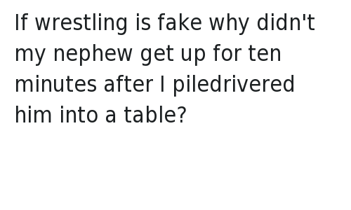 piledriver: @bea_ker   If wrestling is fake why didn't my nephew get up for ten minutes after I piledrivered him into a table? If wrestling is fake why didn't my nephew get up for ten minutes after I piledrivered him into a table?