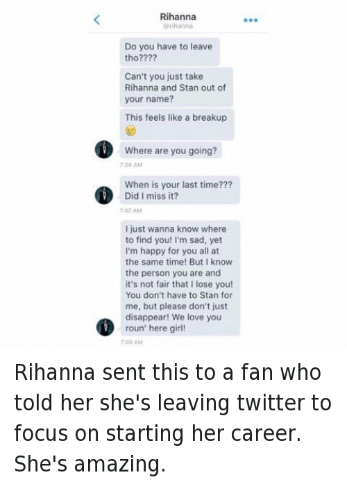 Its Not Fair: Rihanna  rihanna  Do you have to leave  tho????  Can't you just take  Rihanna and Stan out of  your name?  This feels like a breakup  where are you going?  When is your last time???  Did I miss it?  7:07 AM  Ijust wanna know where  to find you! I'm sad, yet  I'm happy for you all at  the same time! But know  the person you are and  it's not fair that I lose you!  You don't have to Stan for  me, but please don't just  disappear! We love you  roun' here girl!  700 AM Rihanna sent this to a fan who told her she's leaving twitter to focus on starting her career. She's amazing.
