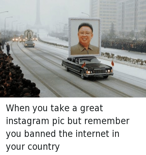 Kim Jong-il: @GuyCodes  When you take a great instagram pic but remember you banned the internet in your country When you take a great instagram pic but remember you banned the internet in your country