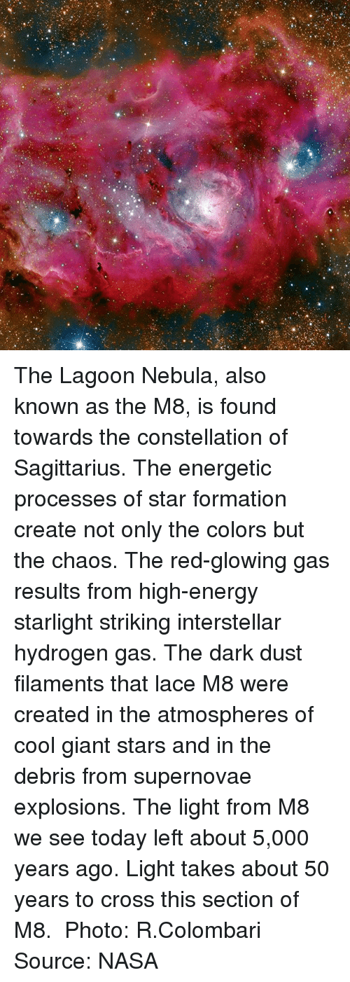 "High Energy: ""a 게 .. The Lagoon Nebula, also known as the M8, is found towards the constellation of Sagittarius. The energetic processes of star formation create not only the colors but the chaos. The red-glowing gas results from high-energy starlight striking interstellar hydrogen gas. The dark dust filaments that lace M8 were created in the atmospheres of cool giant stars and in the debris from supernovae explosions. The light from M8 we see today left about 5,000 years ago. Light takes about 50 years to cross this section of M8. ​ Photo: R.Colombari ​ Source: NASA"