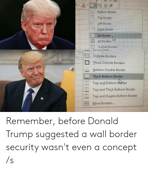 Donald Trump, Trump, and Top: A.  0 00  00  Bottom Border  Top Border  Left Border  Right Border  No Border  All Borders  Outside Borders  Outside Borders  Ihick Outside Borders  Bottom Double Border  Thick Bottom Border  Top and Bottom Barder  Top and Thick Bottom Border  Top and Double Bottom Border  More Borders... Remember, before Donald Trump suggested a wall border security wasn't even a concept /s