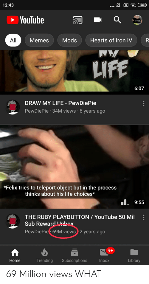 Life, Memes, and youtube.com: ... A  12:43  76  X  YouTube  All  Hearts of Iron IV  Mods  Memes  AN  LIFE  6:07  DRAW MY LIFE PewDiePie  PewDiePie 34M views 6 years ago  *Felix tries to teleport object but in the process  thinks about his life choices*  9:55  THE RUBY PLAYBUTTON/YouTube 50 Mil  Sub Reward Unbox.  PewDiePie 69M views 2 years ago  9+  Trending  Subscriptions  Library  Inbox  Home 69 Million views WHAT