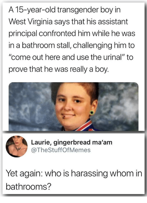 "Laurie: A 15-year-old transgender boy irn  West Virginia says that his assistant  principal confronted him while he was  in a bathroom stall, challenging him to  ""come out here and use the urinal"" to  prove that he was really a boy.  Laurie, gingerbread ma'am  @TheStuffOfMemes  Yet again: who is harassing whom in  bathrooms?"