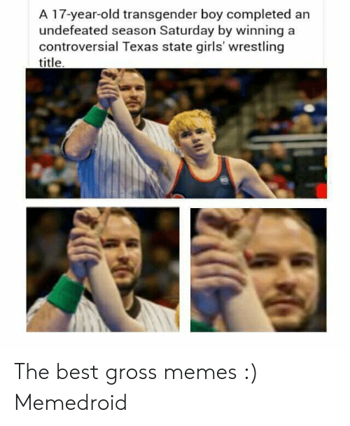Gross Memes: A 17-year-old transgender boy completed arn  undefeated season Saturday by winning a  controversial Texas state girls' wrestling  title The best gross memes :) Memedroid