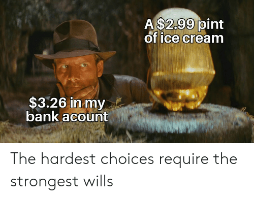 of ice: A $2.99 pint  of ice cream  $3.26 in my  bank acount The hardest choices require the strongest wills