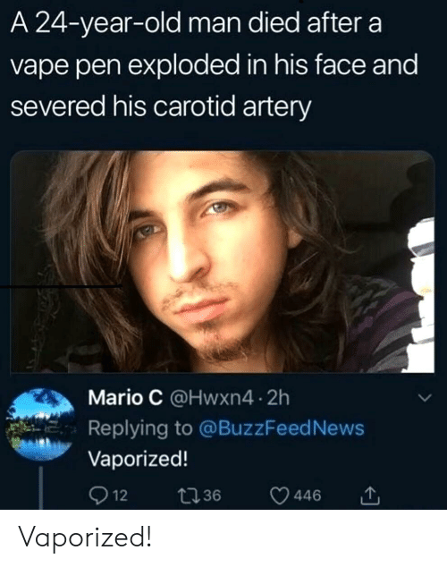 A 24: A 24-year-old man died after a  vape pen exploded in his face and  severed his carotid artery  Mario C @Hwxn4 2h  Replying to @BuzzFeed News  Vaporized!  Q 12  t36  446 Vaporized!