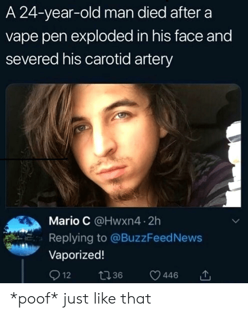 News, Old Man, and Vape: A 24-year-old man died after a  vape pen exploded in his face and  severed his carotid artery  Mario C @Hwxn4 2h  Replying to @BuzzFeed News  Vaporized!  Q 12  t36  446 *poof* just like that
