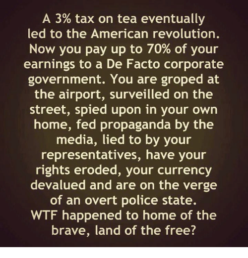 de facto: A 3% tax on tea eventually  led to the American revolution.  Now you pay up to 70% of your  earnings to a De Facto corporate  government. You are groped at  the airport, surveilled on the  street, spied upon in your own  home, fed propaganda by the  media, lied to by your  representatives, have your  rights eroded, your currency  devalued and are on the verge  of an overt police state.  WTF happened to home of the  brave, land of the free?