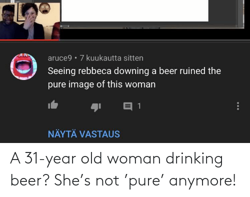 Old woman: A 31-year old woman drinking beer? She's not 'pure' anymore!