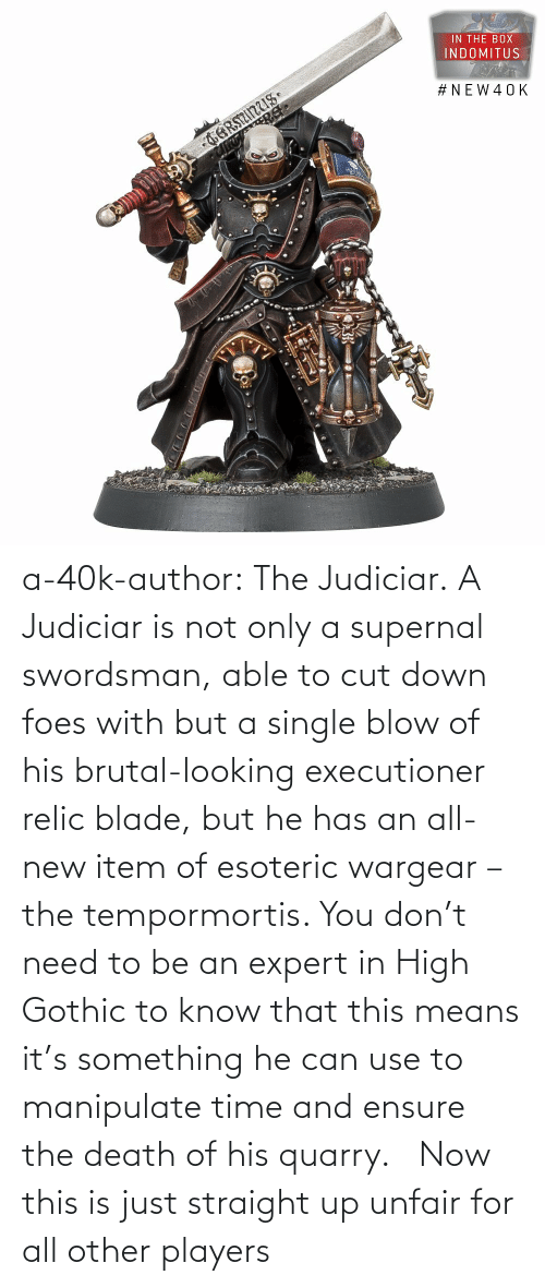 now: a-40k-author:  The Judiciar.  A Judiciar is not only a supernal swordsman, able to cut down foes with but a single blow of his brutal-looking executioner relic blade, but he has an all-new item of esoteric wargear – the tempormortis. You don't need to be an expert in High Gothic to know that this means it's something he can use to manipulate time and ensure the death of his quarry.     Now this is just straight up unfair for all other players