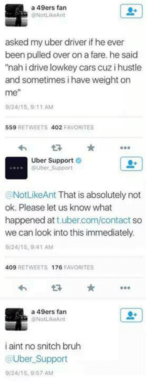 """Sometime I: a 49ers fan  ONotLikeAnt  asked my uber driver if he ever  been pulled over on a fare. he said  """"nah i drive lowkey cars cuz i hustle  and sometimes i have weight on  me""""  9/24/15, 9:11 AM  559  RETWEETS 402  FAVORITES  Uber Support  UBER  OUber Support  @NotLikeAnt That is absolutely not  ok. Please let us know what  happened at  ubercom/contact so  we can look into this immediately.  9/24/15, 9:41 AM  409  RETWEETS 176  FAVORITES  a 49ers fan  ONotLikeAnt  i aint no snitch bruh  @Uber Support  9/24/15, 9:57 AM"""