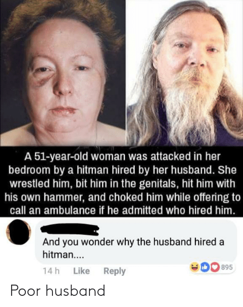 Old woman: A 51-year-old woman was attacked in her  bedroom by a hitman hired by her husband. She  wrestled him, bit him in the genitals, hit him with  his own hammer, and choked him while offering to  call an ambulance if he admitted who hired him  And you wonder why the husband hired a  hitman....  14h Like Reply Poor husband