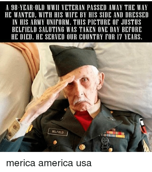 Saluting: A 98-YEAR-OLD WWII VETERAN PASSED AWAY THE WAY  HE WANTED, WITH HIS WIFE BY HIS SIDE AND DRESSED  IN HIS ARMY UNIFORM. THIS PICTURE OF JUSTUS  BELFIELD SALUTING WAS TAKEN ONE DAY BEFORE  HE DIED. HE SERVED OUR COUNTRY FOR 17 YEARS  BELFIELD merica america usa