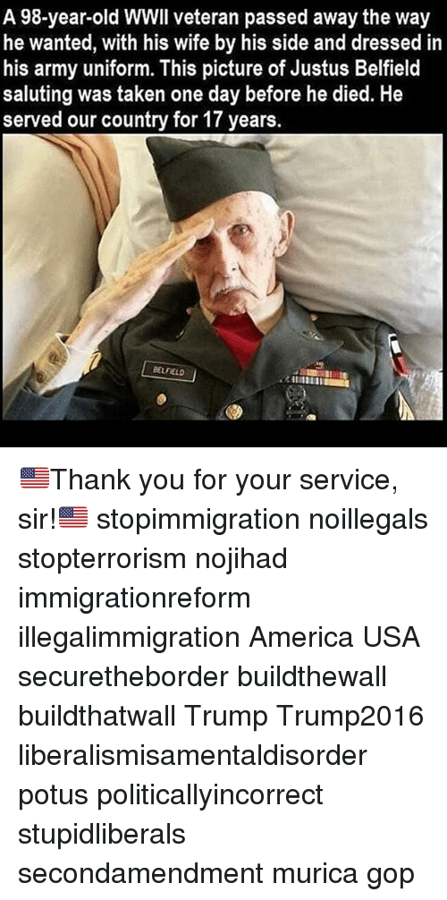 Saluting: A 98-year-old WWIl veteran passed away the way  he wanted, with his wife by his side and dressed in  his army uniform. This picture of Justus Belfield  saluting was taken one day before he died. He  served our country for 17 years.  BELFIELD 🇺🇸Thank you for your service, sir!🇺🇸 stopimmigration noillegals stopterrorism nojihad immigrationreform illegalimmigration America USA securetheborder buildthewall buildthatwall Trump Trump2016 liberalismisamentaldisorder potus politicallyincorrect stupidliberals secondamendment murica gop