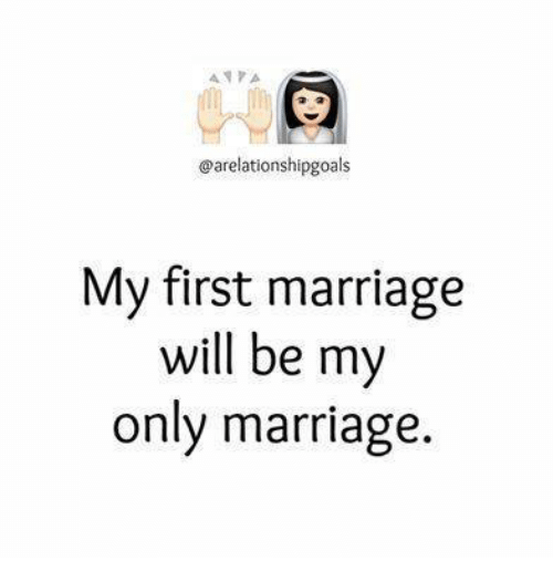Marriage, Memes, and 🤖: A A A  @arelationshipgoals  My first marriage  will be my  only marriage.