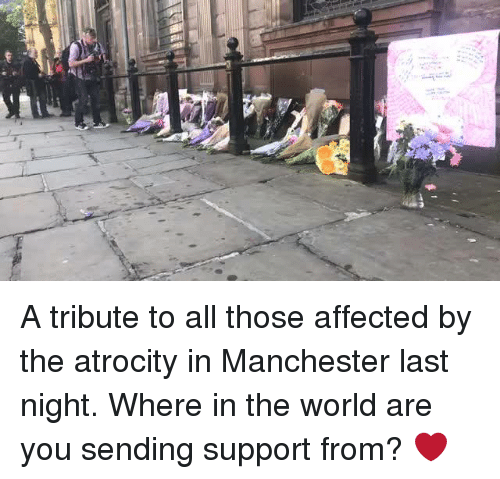 "Ã……Ã…': ""a A tribute to all those affected by the atrocity in Manchester last night.   Where in the world are you sending support from? ❤️"