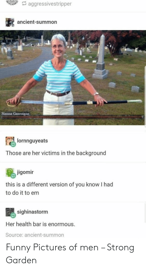funny pictures: A aggressivestripper  ancient-summon  Nanna Gascoigne  lornnguyeats  Those are her victims in the background  jigomir  this is a different version of you know I had  to do it to em  sighinastorm  Her health bar is enormous.  Source: ancient-summon Funny Pictures of men – Strong Garden