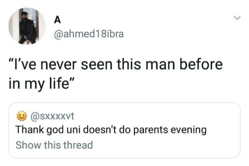"in my life: A  @ahmed18ibra  ""I've never seen this man before  in my life""  @sxxXxvt  Thank god uni doesn't do parents evening  Show this thread"