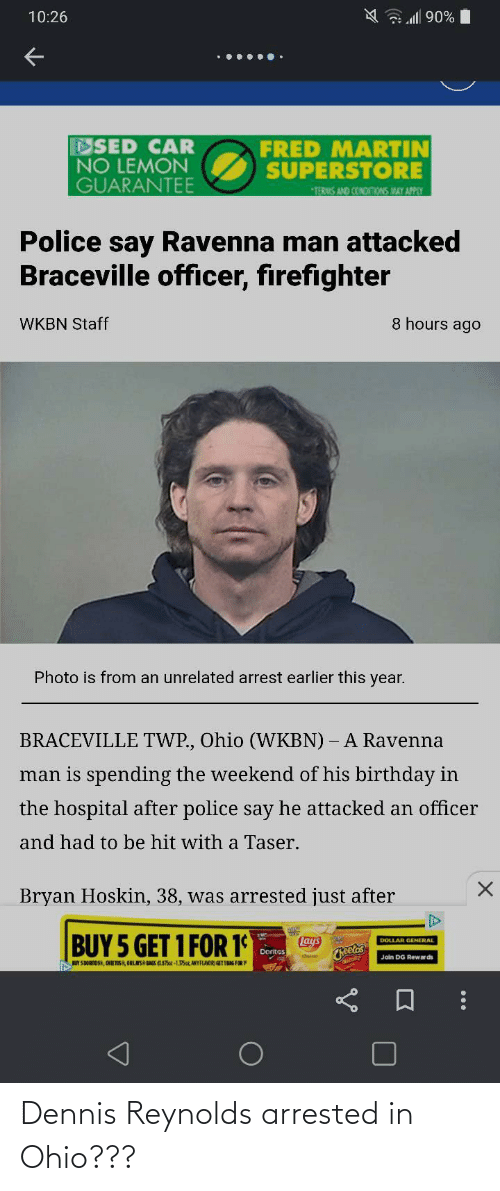 ags: A al 90%  10:26  FRED MARTIN  SUPERSTORE  DSED CAR  NO LEMON  GUARANTEE  *TERMS AND CONONONS MAY APPLY  Police say Ravenna man attacked  Braceville officer, firefighter  8 hours ago  WKBN Staff  Photo is from an unrelated arrest earlier this year.  BRACEVILLE TWP., Ohio (WKBN) – A Ravenna  man is spending the weekend of his birthday in  the hospital after police say he attacked an officer  and had to be hit with a Taser.  Bryan Hoskin, 38, was arrested just after  BUY 5 GET 1 FOR 1  Lays  Cheetos  DOLLAR GENERAL  Dorites  Join DG Rewar ds  UY S DORNOS, CHE TOS, ORLAS AGS OAz-135az, ANYFLAMOR) GETIBAG FOR Dennis Reynolds arrested in Ohio???