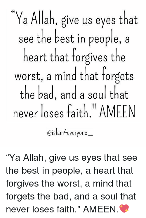 """fait: a Allah, give us eyes that  see the best in people, a  heart that forgives the  worst, a mind that forgets  the bad, and a soul that  never loses fait  AMEEN  @islam everyone """"Ya Allah, give us eyes that see the best in people, a heart that forgives the worst, a mind that forgets the bad, and a soul that never loses faith."""" AMEEN.💖"""