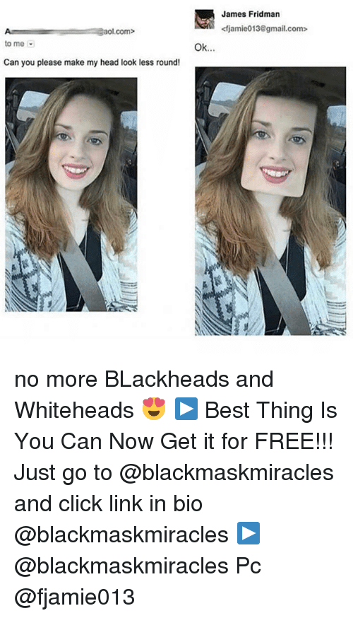 aol.com: A aol.com>  to me  Can you please make my head look less round!  Ok.  James Fridman  <fjamie013@gmail.com> no more BLackheads and Whiteheads 😍 ▶ Best Thing Is You Can Now Get it for FREE!!! Just go to @blackmaskmiracles and click link in bio @blackmaskmiracles ▶ @blackmaskmiracles Pc @fjamie013