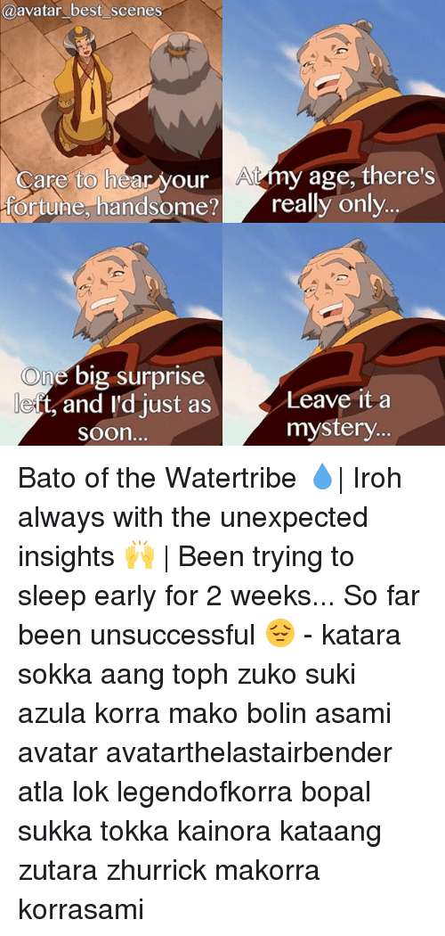 Kataang: a avatar best scenes  Care to hear your A4my age, there's  ortune, handsome? really only  One big surprise  Leave it a  e ts and I'd just as  mystery.  Soon. Bato of the Watertribe 💧| Iroh always with the unexpected insights 🙌 | Been trying to sleep early for 2 weeks... So far been unsuccessful 😔 - katara sokka aang toph zuko suki azula korra mako bolin asami avatar avatarthelastairbender atla lok legendofkorra bopal sukka tokka kainora kataang zutara zhurrick makorra korrasami