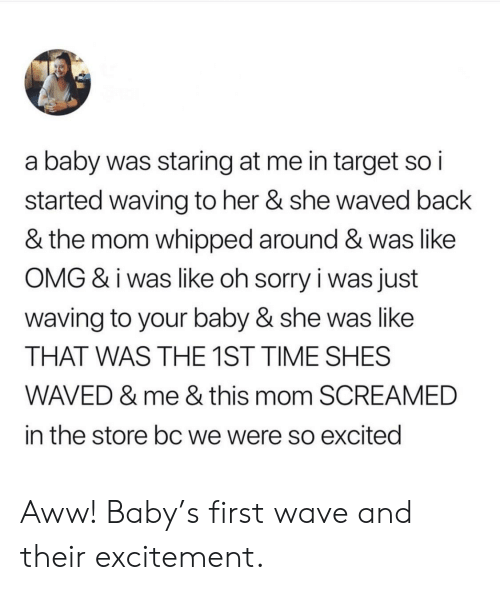 Staring At Me: a baby was staring at me in target so i  started waving to her & she waved back  & the mom whipped around & was like  OMG & i was like oh sorry i was just  waving to your baby & she was like  THAT WAS THE 1ST TIME SHES  WAVED & me & this mom SCREAMED  in the store bc we were so excited Aww! Baby's first wave and their excitement.