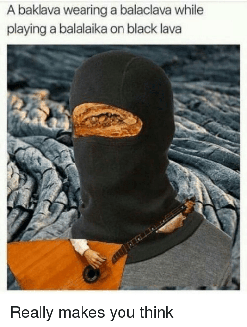 Memes, Black, and 🤖: A baklava wearing a balaclava while  playing a balalaika on black lava Really makes you think