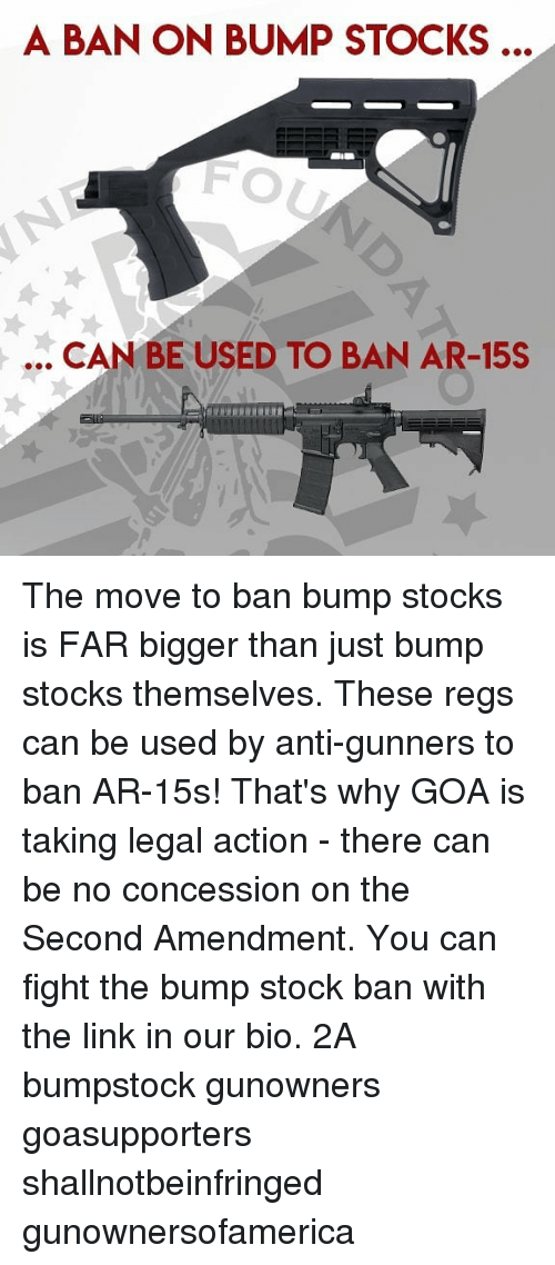 Stocks: A BAN ON BUMP STOCKS ..  FO  .. CAN BE USED TO BAN AR-15S The move to ban bump stocks is FAR bigger than just bump stocks themselves. These regs can be used by anti-gunners to ban AR-15s! That's why GOA is taking legal action - there can be no concession on the Second Amendment. You can fight the bump stock ban with the link in our bio. 2A bumpstock gunowners goasupporters shallnotbeinfringed gunownersofamerica
