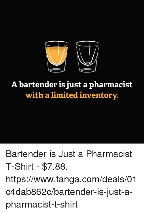 tanga: A bartender is just a pharmacist  with a limited inventory. Bartender is Just a Pharmacist T-Shirt - $7.88. https://www.tanga.com/deals/01c4dab862c/bartender-is-just-a-pharmacist-t-shirt
