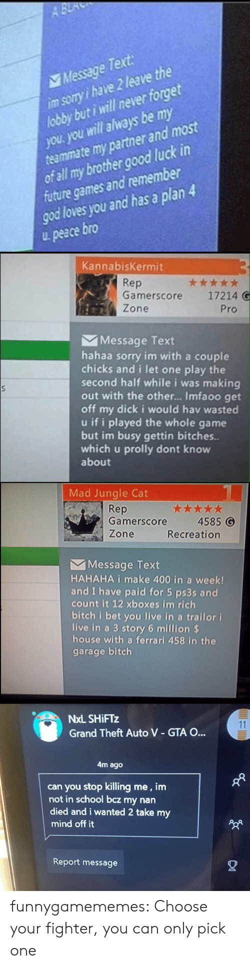 wanted 2: A BE  Message Text  im sory i have 2 leave the  lobby but i will never forget  you. you will always be my  teammate my partner and most  of all my brother good luck in  future games and remember  god loves you and has a plan 4  peace bro   KannabisKermit  Rep  Gamerscore  ***  17214 G  Zone  Pro  Message Text  hahaa sorry im with a couple  chicks and i let one play the  second half while i was making  out with the othe... Imfaoo get  off my dick i would hav wasted  u if i played the whole game  but im busy gettin bitches..  which u prolly dont know  about   Mad Jungle Cat  Rep  Gamerscore  4585 G  Zone  Recreation  Message Text  HAHAHA i make 400 in a week!  and I have paid for 5 ps3s and  count it 12 xboxes im rich  bitch i bet you live in a trailor i  live in a 3 story 6 million $  house with a ferrari 458 in the  garage bitch   NxL SHIFTZ  11  Grand Theft Auto V - GTA O...  4m ago  can you stop killing me, im  not in school bcz my nan  died and i wanted 2 take my  mind off it  Report message funnygamememes: Choose your fighter, you can only pick one