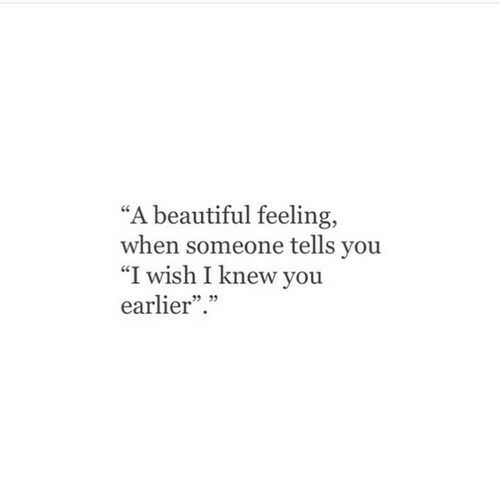"Beautiful, You, and Feeling: ""A beautiful feeling,  when someone tells you  ""I wish I knew you  earlier.  5 05"