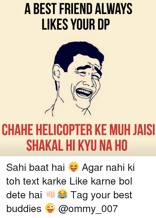 kark: A BEST FRIEND ALWAYS  LIKES YOUR DP  CHAHE HELICOPTER KE MUH JAISI  SHAKAL HI KYUNA HO Sahi baat hai 😝 Agar nahi ki toh text karke Like karne bol dete hai 👊🏻😂 Tag your best buddies 😜 @ommy_007