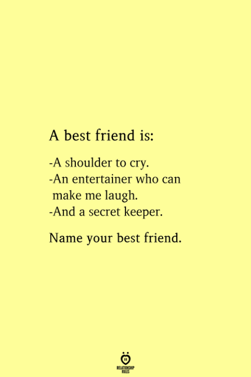 A Best Friend: A best friend is:  -A shoulder to cry  -An entertainer who can  make me laugh  -And a secret keeper.  Name your best friend.  RELATIONSHIP  ES