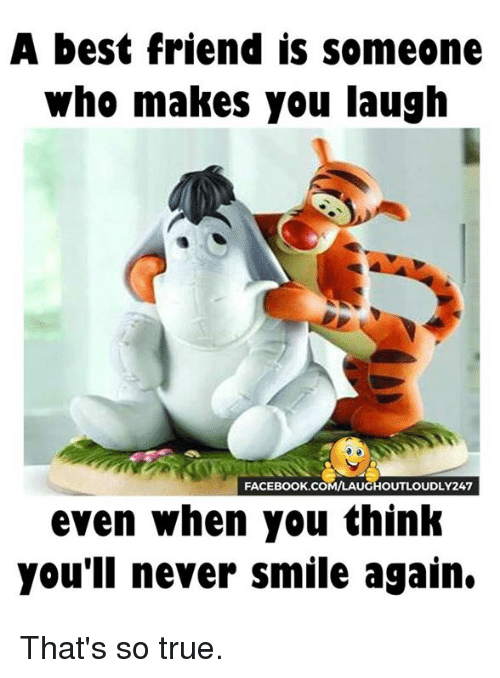 That So True: A best friend is someone  Who makes you laugh  FACEBOOK COMMLAUGHOUTLOUDLY247  even when you think  you'll never smile again. That's so true.