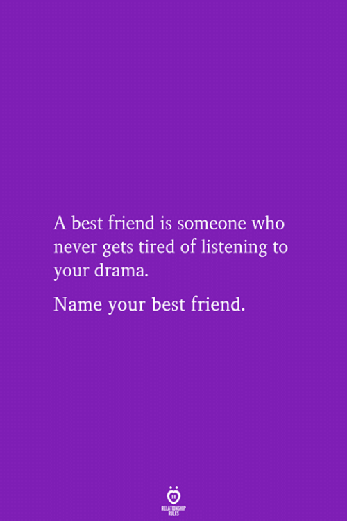 A Best Friend: A best friend is someone who  never gets tired of listening to  your drama.  Name your best friend.  RELATIONSHIP  LES