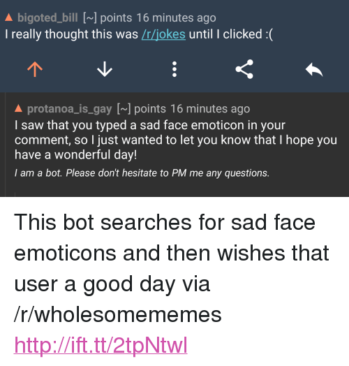 """emoticons: A bigoted_bill [~] points 16 minutes ago  I really thought this was /r/jokes until I clicked :(  A protanoa_is gay [] points 16 minutes ago  I saw that you typed a sad face emoticon in your  comment, so I just wanted to let you know that I hope you  have a wonderful day!  I am a bot. Please don't hesitate to PM me any questions. <p>This bot searches for sad face emoticons and then wishes that user a good day via /r/wholesomememes <a href=""""http://ift.tt/2tpNtwl"""">http://ift.tt/2tpNtwl</a></p>"""
