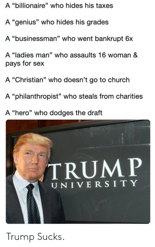"Church, Memes, and Sex: A ""billionaire"" who hides his taxes  A ""genius"" who hides his grades  A ""businessman"" who went bankrupt 6x  A ""ladies man"" who assaults 16 woman &  pays for sex  A ""Christian"" who doesn't go to church  A ""philanthropist"" who steals from charities  A ""hero"" who dodges the draft  TRUMP  UNIVERSITY Trump Sucks."
