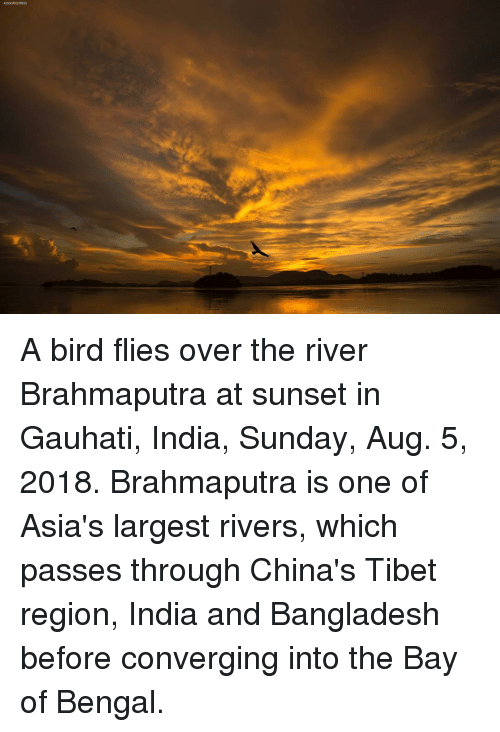bangladesh: A bird flies over the river Brahmaputra at sunset in Gauhati, India, Sunday, Aug. 5, 2018. Brahmaputra is one of Asia's largest rivers, which passes through China's Tibet region, India and Bangladesh before converging into the Bay of Bengal.