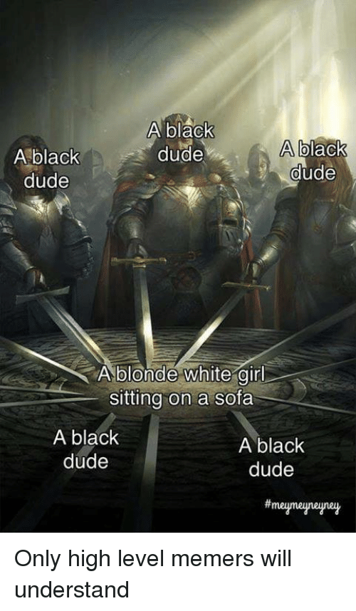 Dude, Memes, and White Girl: A blaCK  A black  dude  dude  A black  dude  A blonde white girl  sitting on a sofa  A black  dude  A black  dude  meumeuneune Only high level memers will understand
