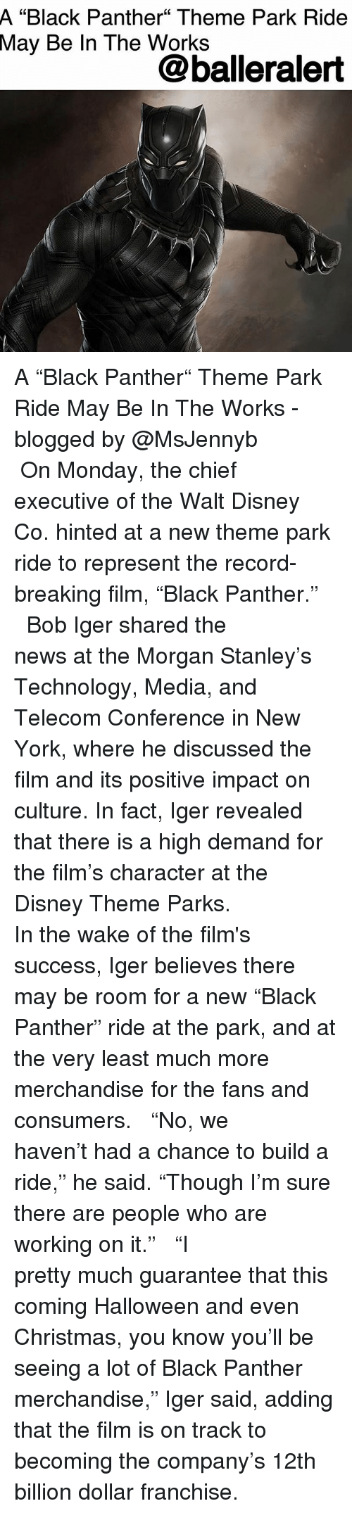 "Walt Disney: A  ""Black Panther"" Theme Park Ride  May  Be In The Works  @balleralert A ""Black Panther"" Theme Park Ride May Be In The Works - blogged by @MsJennyb ⠀⠀⠀⠀⠀⠀⠀ ⠀⠀⠀⠀⠀⠀⠀ On Monday, the chief executive of the Walt Disney Co. hinted at a new theme park ride to represent the record-breaking film, ""Black Panther."" ⠀⠀⠀⠀⠀⠀⠀ ⠀⠀⠀⠀⠀⠀⠀ Bob Iger shared the news at the Morgan Stanley's Technology, Media, and Telecom Conference in New York, where he discussed the film and its positive impact on culture. In fact, Iger revealed that there is a high demand for the film's character at the Disney Theme Parks. ⠀⠀⠀⠀⠀⠀⠀ ⠀⠀⠀⠀⠀⠀⠀ In the wake of the film's success, Iger believes there may be room for a new ""Black Panther"" ride at the park, and at the very least much more merchandise for the fans and consumers. ⠀⠀⠀⠀⠀⠀⠀ ⠀⠀⠀⠀⠀⠀⠀ ""No, we haven't had a chance to build a ride,"" he said. ""Though I'm sure there are people who are working on it."" ⠀⠀⠀⠀⠀⠀⠀ ⠀⠀⠀⠀⠀⠀⠀ ""I pretty much guarantee that this coming Halloween and even Christmas, you know you'll be seeing a lot of Black Panther merchandise,"" Iger said, adding that the film is on track to becoming the company's 12th billion dollar franchise."