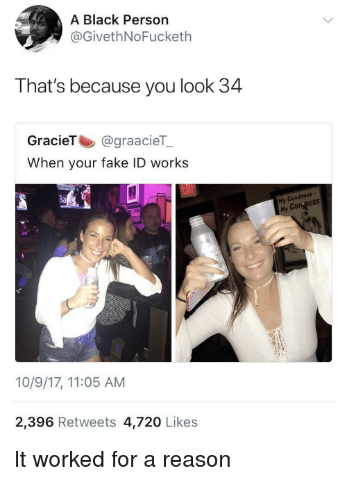 Cul: A Black Person  @GivethNoFucketlh  That's because you look 34  GracieT @graacieT  When your fake ID works  3a  My Coodness  My CUI NES:s  Cul  10/9/17, 11:05 AM  2,396 Retweets 4,720 Likes It worked for a reason
