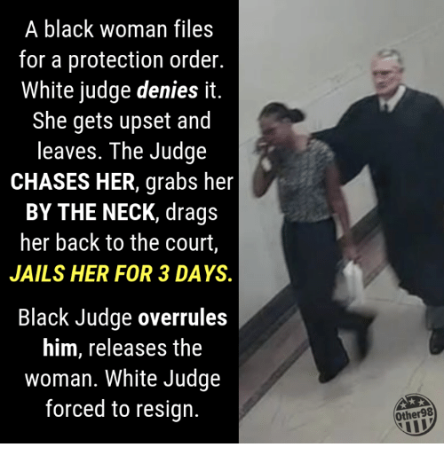 Black, White, and Back: A black woman files  for a protection order.  White judge denies it.  She gets upset and  leaves. The Judge  CHASES HER, grabs her  BY THE NECK, drags  her back to the court,  JAILS HER FOR 3 DAYS.  Black Judge overrules  him, releases the  woman. White Judge  forced to resign.  Other98