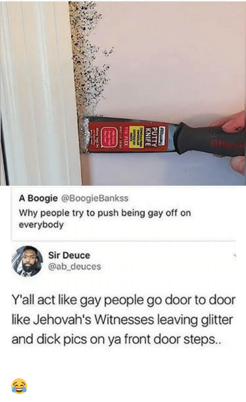 A Boogie: A Boogie @BoogieBankss  Why people try to push being gay off on  everybody  Sir Deuce  @ab deuces  Yall act like gay people go door to door  like Jehovah's Witnesses leaving glitter  and dick pics on ya front door steps. 😂