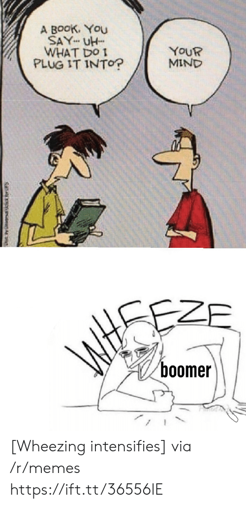Memes, Book, and Mind: A BooK. You  SAY UH  WHAT DO  PLUG IT INTO?  YOUR  MIND  ZE  boomer [Wheezing intensifies] via /r/memes https://ift.tt/36556lE