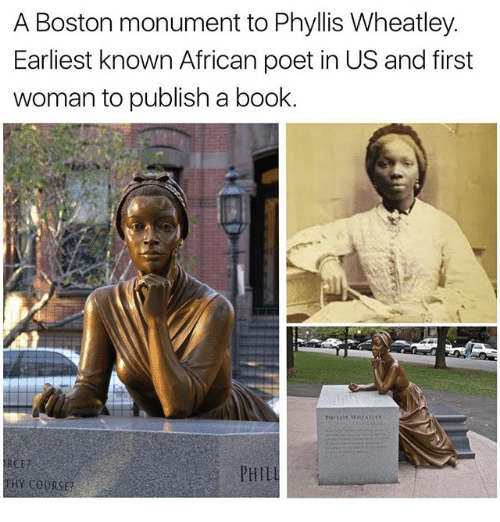 Phyllis: A Boston monument to Phyllis Wheatley.  Earliest known African poet in US and first  woman to publish a book.  PHIL