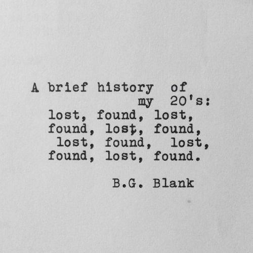 brief: A brief history of  my 20's:  lost, found, lost,  found, lost, found,  lost, found, lost,  found, lost, found.  B.G. Blank
