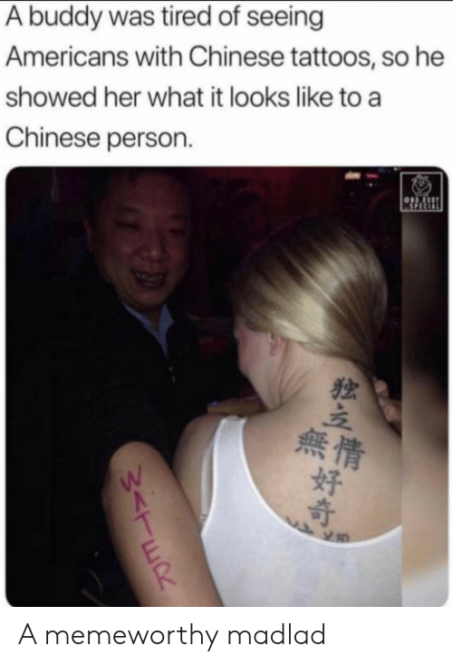 Tattoos, Chinese, and Her: A buddy was tired of seeing  Americans with Chinese tattoos, so he  showed her what it looks like to a  Chinese person  SPECIAL  Sor  無情  好  W<TER A memeworthy madlad
